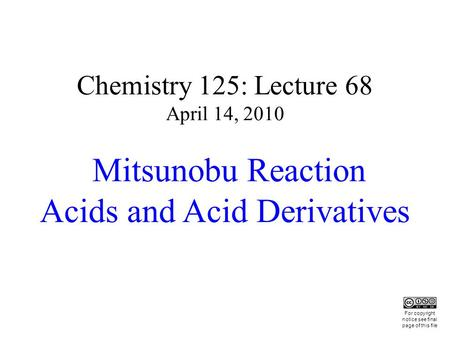 Chemistry 125: Lecture 68 April 14, 2010 Mitsunobu Reaction Acids and Acid Derivatives This For copyright notice see final page of this file.