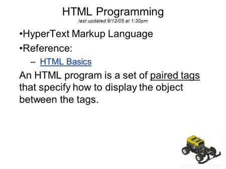 HTML Programming last updated 9/12/05 at 1:30pm HyperText Markup Language Reference: – HTML BasicsHTML Basics An HTML program is a set of paired tags that.