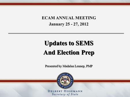 ECAM ANNUAL MEETING January 25 - 27, 2012 Updates to SEMS And Election Prep Presented by Madalan Lennep, PMP.