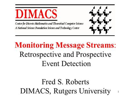 1 Monitoring Message Streams: Retrospective and Prospective Event Detection Fred S. Roberts DIMACS, Rutgers University.
