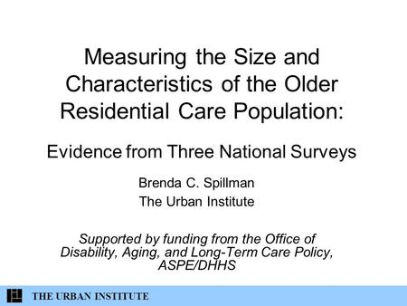 THE URBAN INSTITUTE Measuring the Size and Characteristics of the Older Residential Care Population: Evidence from Three National Surveys Brenda C. Spillman.