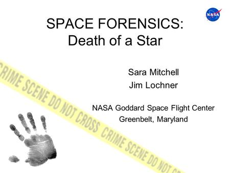 SPACE FORENSICS: Death of a Star Sara Mitchell Jim Lochner NASA Goddard Space Flight Center Greenbelt, Maryland.