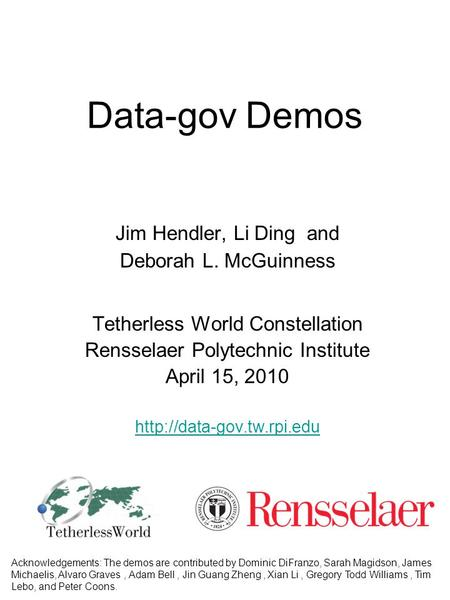 Data-gov Demos Jim Hendler, Li Ding and Deborah L. McGuinness Tetherless World Constellation Rensselaer Polytechnic Institute April 15, 2010