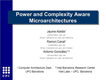 UPC Power and Complexity Aware Microarchitectures Jaume Abella 1  Ramon Canal 1