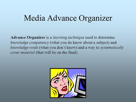 Media Advance Organizer Advance Organizer is a learning technique used to determine knowledge competency (what you do know about a subject) and knowledge.
