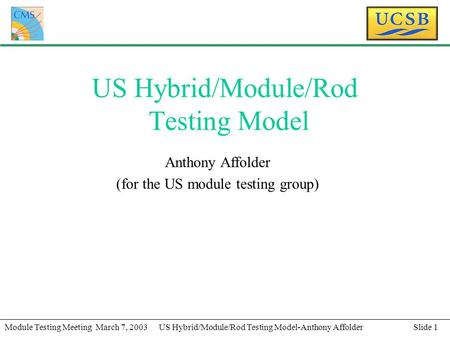 Slide 1Module Testing Meeting March 7, 2003US Hybrid/Module/Rod Testing Model-Anthony Affolder US Hybrid/Module/Rod Testing Model Anthony Affolder (for.