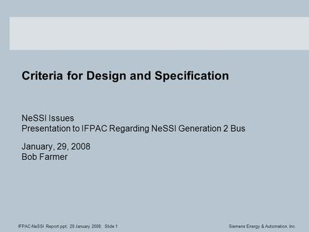 IFPAC-NeSSI Report.ppt; 29 January 2008; Slide 1Siemens Energy & Automation, Inc. Criteria for Design and Specification NeSSI Issues Presentation to IFPAC.