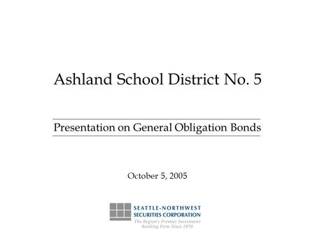 Ashland School District No. 5 Presentation on General Obligation Bonds October 5, 2005.