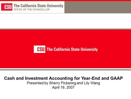 1 Cash and Investment Accounting for Year-End and GAAP Presented by Sherry Pickering and Lily Wang April 16, 2007.