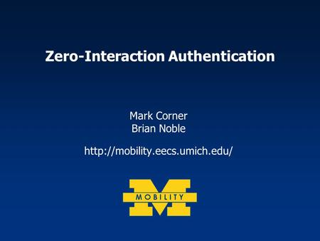 Zero-Interaction Authentication Mark Corner Brian Noble