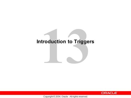 13 Copyright © 2004, Oracle. All rights reserved. Introduction to Triggers.