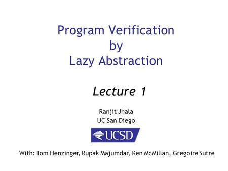 Program Verification by Lazy Abstraction Ranjit Jhala UC San Diego Lecture 1 With: Tom Henzinger, Rupak Majumdar, Ken McMillan, Gregoire Sutre.