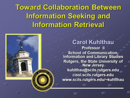 Toward Collaboration Between Information Seeking and Information Retrieval Carol Kuhlthau Professor II School of Communication, Information and Library.