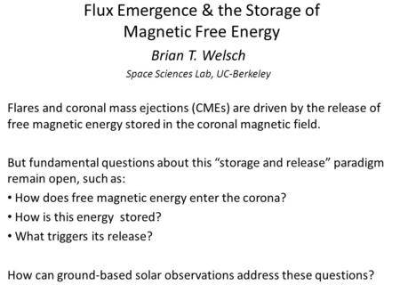 Flux Emergence & the Storage of Magnetic Free Energy Brian T. Welsch Space Sciences Lab, UC-Berkeley Flares and coronal mass ejections (CMEs) are driven.
