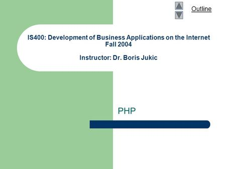 Outline IS400: Development of Business Applications on the Internet Fall 2004 Instructor: Dr. Boris Jukic PHP.