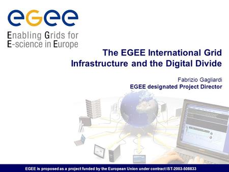 EGEE is proposed as a project funded by the European Union under contract IST-2003-508833 The EGEE International Grid Infrastructure and the Digital Divide.