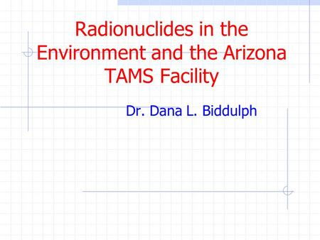 Radionuclides in the Environment and the Arizona TAMS Facility Dr. Dana L. Biddulph.