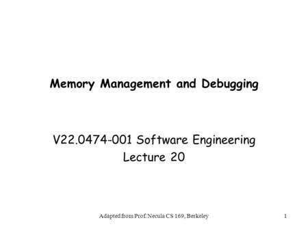 Adapted from Prof. Necula CS 169, Berkeley1 Memory Management and Debugging V22.0474-001 Software Engineering Lecture 20.