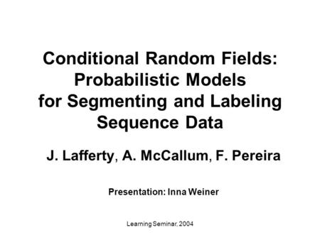 Learning Seminar, 2004 Conditional Random Fields: Probabilistic Models for Segmenting and Labeling Sequence Data J. Lafferty, A. McCallum, F. Pereira Presentation: