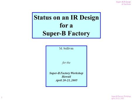 Super-B Factory Workshop April 20-23, 2005 Super-B IR design M. Sullivan 1 Status on an IR Design for a Super-B Factory M. Sullivan for the Super-B Factory.