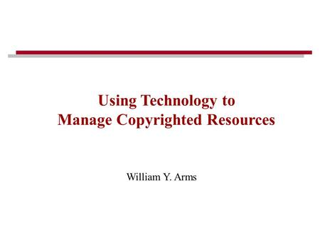 William Y. Arms Using Technology to Manage Copyrighted Resources.