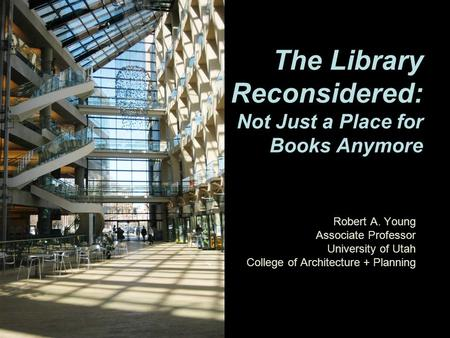 Robert A. Young Associate Professor University of Utah College of Architecture + Planning The Library Reconsidered: Not Just a Place for Books Anymore.