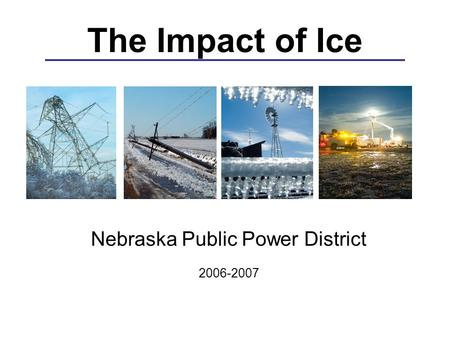 The Impact of Ice Nebraska Public Power District 2006-2007.