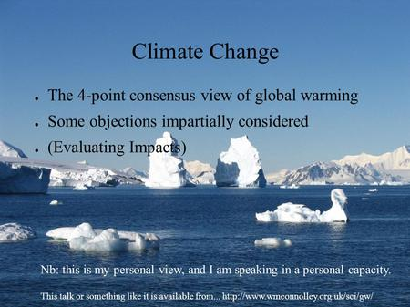 Climate Change ● The 4-point consensus view of global warming ● Some objections impartially considered ● (Evaluating Impacts) Nb: this is my personal view,