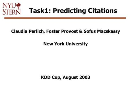 Task1: Predicting Citations Claudia Perlich, Foster Provost & Sofus Macskassy New York University KDD Cup, August 2003.