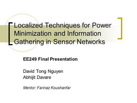 Localized Techniques for Power Minimization and Information Gathering in Sensor Networks EE249 Final Presentation David Tong Nguyen Abhijit Davare Mentor: