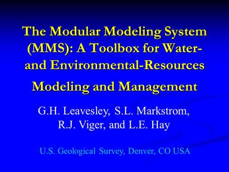 The Modular Modeling System (MMS): A Toolbox for Water- and Environmental-Resources Modeling and Management G.H. Leavesley, S.L. Markstrom, R.J. Viger,