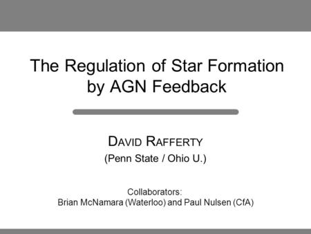 The Regulation of Star Formation by AGN Feedback D AVID R AFFERTY (Penn State / Ohio U.) Collaborators: Brian McNamara (Waterloo) and Paul Nulsen (CfA)