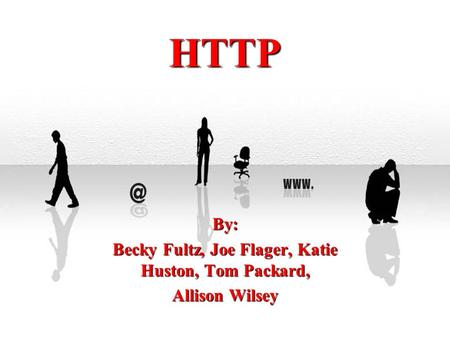 HTTP By: Becky Fultz, Joe Flager, Katie Huston, Tom Packard, Allison Wilsey.
