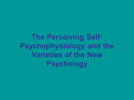 The Perceiving Self: Psychophysiology and the Varieties of the New Psychology.
