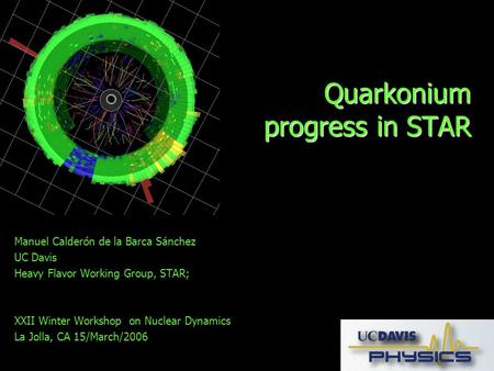 Quarkonium progress in STAR Manuel Calderón de la Barca Sánchez UC Davis Heavy Flavor Working Group, STAR; XXII Winter Workshop on Nuclear Dynamics La.