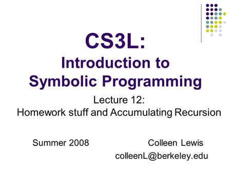 CS3L: Introduction to Symbolic Programming Summer 2008Colleen Lewis Lecture 12: Homework stuff and Accumulating Recursion.