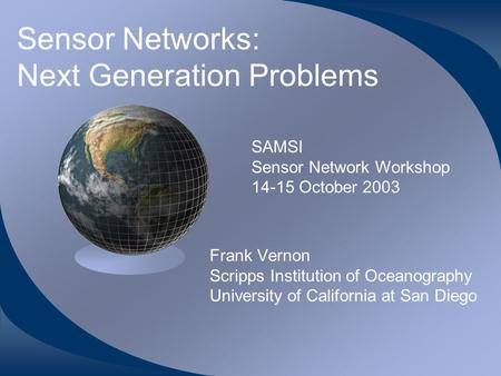 Sensor Networks: Next Generation Problems Frank Vernon Scripps Institution of Oceanography University of California at San Diego SAMSI Sensor Network Workshop.