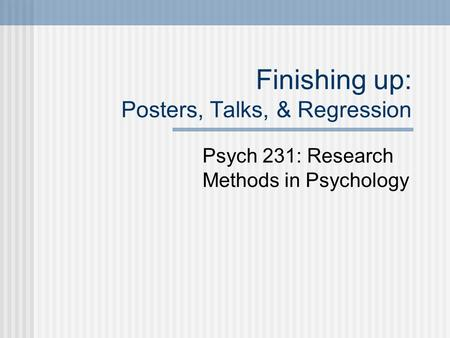 Finishing up: Posters, Talks, & Regression Psych 231: Research Methods in Psychology.