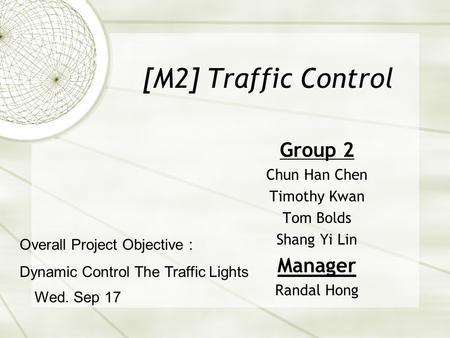 [M2] Traffic Control Group 2 Chun Han Chen Timothy Kwan Tom Bolds Shang Yi Lin Manager Randal Hong Wed. Sep 17 Overall Project Objective : Dynamic Control.
