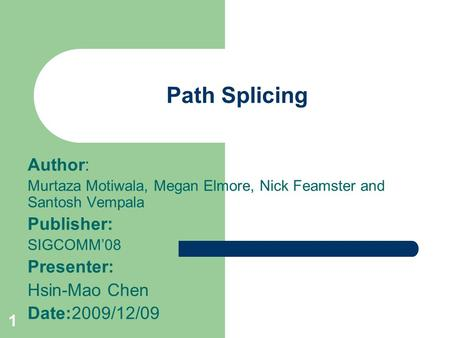 1 Path Splicing Author: Murtaza Motiwala, Megan Elmore, Nick Feamster and Santosh Vempala Publisher: SIGCOMM'08 Presenter: Hsin-Mao Chen Date:2009/12/09.