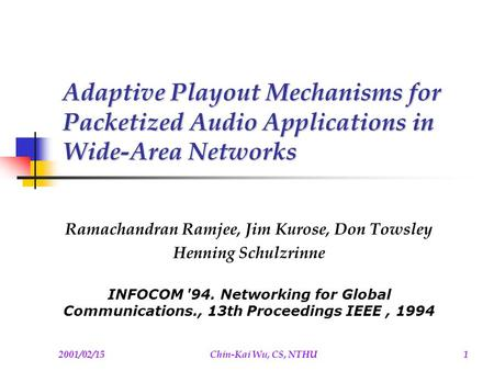 2001/02/15Chin-Kai Wu, CS, NTHU1 Adaptive Playout Mechanisms for Packetized Audio Applications in Wide-Area Networks Ramachandran Ramjee, Jim Kurose, Don.