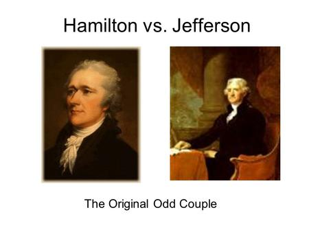 Hamilton vs. Jefferson The Original Odd Couple. Presidential Advisors Hamilton and Jefferson both served in Washington's Cabinet. Jefferson was Secretary.