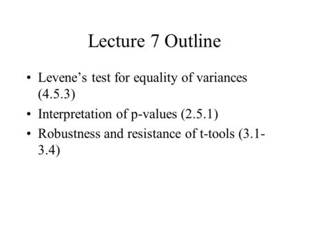 Lecture 7 Outline Levene's test for equality of variances (4.5.3) Interpretation of p-values (2.5.1) Robustness and resistance of t-tools (3.1- 3.4)