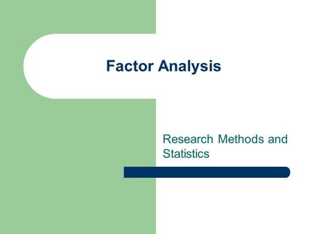 Factor Analysis Research Methods and Statistics. Learning Outcomes At the end of this lecture and with additional reading you will be able to Describe.