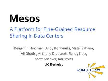 Mesos A Platform for Fine-Grained Resource Sharing in Data Centers Benjamin Hindman, Andy Konwinski, Matei Zaharia, Ali Ghodsi, Anthony D. Joseph, Randy.