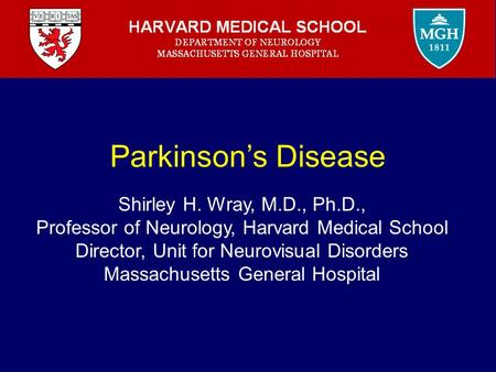 Parkinson's Disease Shirley H. Wray, M.D., Ph.D., Professor of Neurology, Harvard Medical School Director, Unit for Neurovisual Disorders Massachusetts.