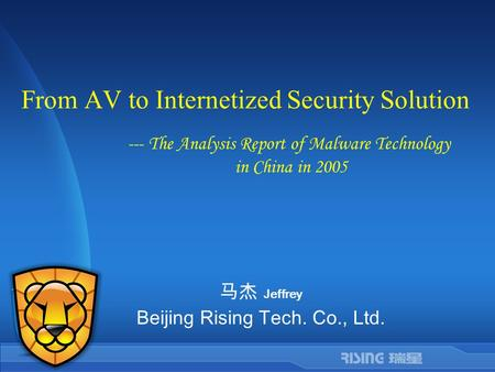 From AV to Internetized Security Solution 马杰 Jeffrey Beijing Rising Tech. Co., Ltd. --- The Analysis Report of Malware Technology in China in 2005.