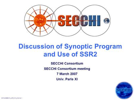 021104-06SECCHI_CDR_HW_Overview.1 Discussion of Synoptic Program and Use of SSR2 SECCHI Consortium SECCHI Consortium meeting 7 March 2007 Univ. Paris XI.