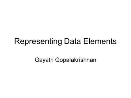 Representing Data Elements Gayatri Gopalakrishnan.