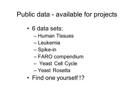 Public data - available for projects 6 data sets: –Human Tissues –Leukemia –Spike-in –FARO compendium – Yeast Cell Cycle –Yeast Rosetta Find one yourself.